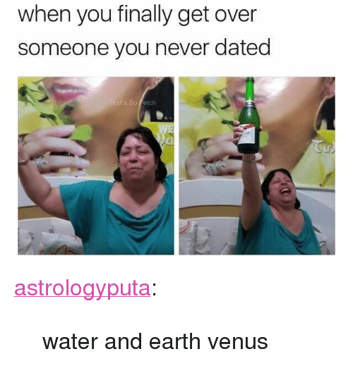 """Tumblr, Blog, and Earth: when you finally get over  someone you never dated  hat's So Fetch <p><a href=""""http://astrologyputa.tumblr.com/post/166440680078/water-and-earth-venus"""" class=""""tumblr_blog"""">astrologyputa</a>:</p><blockquote><p>water and earth venus </p></blockquote>"""