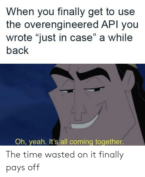 "just in case: When you finally get to use  the overengineered API you  wrote ""just in case"" a while  back  Oh, yeah. It's all coming together. The time wasted on it finally pays off"