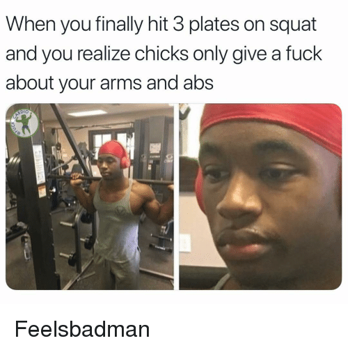 Squat: When you finally hit 3 plates on squat  and you realize chicks only give a fuck  about your arms and abs  Dio Feelsbadman