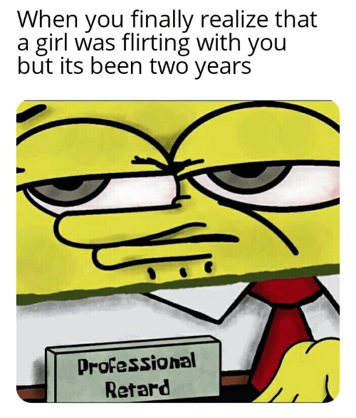 retard: When you finally realize that  a girl was flirting with you  but its been two years  Professional  Retard