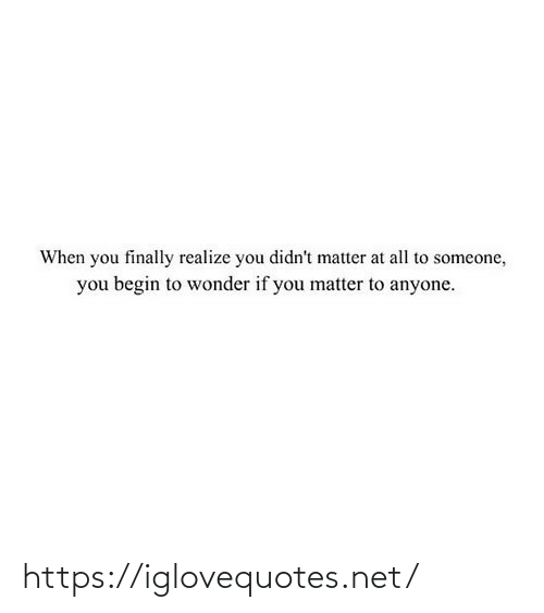 realize: When you finally realize you didn't matter at all to someone,  you begin to wonder if you matter to anyone. https://iglovequotes.net/