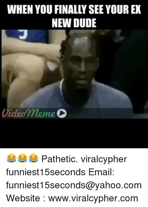 Patheticness: WHEN YOU FINALLY SEE YOUR EX  NEW DUDE  Video meme 😂😂😂 Pathetic. viralcypher funniest15seconds Email: funniest15seconds@yahoo.com Website : www.viralcypher.com