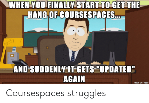 "Imgur, You, and Made: WHEN YOU FINALLY START TO GET THE  HANG OF COURSSESPACES...  AND SUDDENLY IT GETS ""UPDATED""  AGAIN  made on imgur Coursespaces struggles"