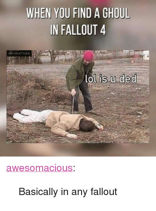 "ghoul: WHEN YOU FIND A GHOUL  IN FALLOUT 4  lolis.u ded <p><a href=""http://awesomacious.tumblr.com/post/171237651837/basically-in-any-fallout"" class=""tumblr_blog"">awesomacious</a>:</p>  <blockquote><p>Basically in any fallout</p></blockquote>"