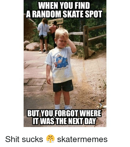 Shitted: WHEN YOU FIND  A RANDOM SKATE SPOT  BUT YOU FORGOT WHERE  IT WAS THE NEXT DAY Shit sucks 😤 skatermemes