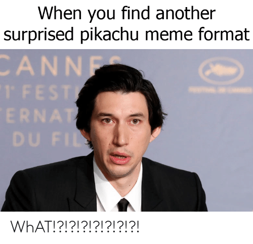 Meme, Pikachu, and Another: When you find another  surprised pikachu meme format  CANNF WhAT!?!?!?!?!?!?!?!