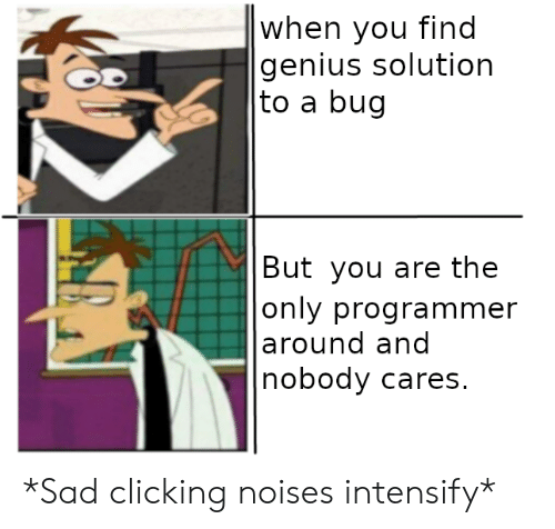 Clicking:  when you find  genius solution   to a bug   But you are the   only programmer   around and  nobody cares. *Sad clicking noises intensify*