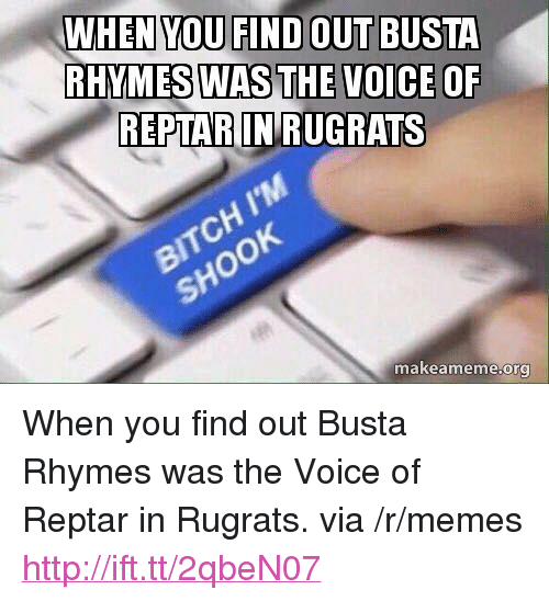 """reptar: WHEN  YOU FIND OUT BUSTA  RHYMES WAS THE VOICE O  REPTAR IN RUGRATS  SHOOK  makeameme.org <p>When you find out Busta Rhymes was the Voice of Reptar in Rugrats. via /r/memes <a href=""""http://ift.tt/2qbeN07"""">http://ift.tt/2qbeN07</a></p>"""