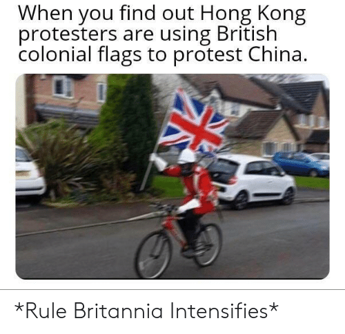 Protest, China, and Hong Kong: When you find out Hong Kong  protesters are using British  colonial flags to protest China. *Rule Britannia Intensifies*