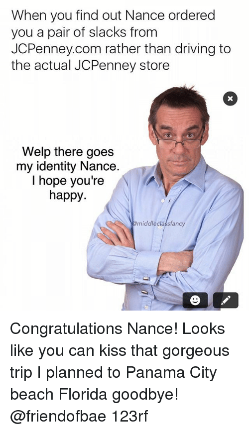 Driving, Memes, and Beach: When you find out Nance ordered  you a pair of slacks from  JCPenney.com rather than driving to  the actual JCPenney store  Welp there goes  my identity Nance  I hope you're  happy.  middleclassfancy Congratulations Nance! Looks like you can kiss that gorgeous trip I planned to Panama City beach Florida goodbye! @friendofbae 123rf