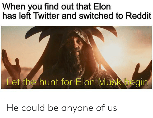 Hunt: When you find out that Elon  has left Twitter and switched to Reddit  Let the hunt for Elon Musk begin He could be anyone of us