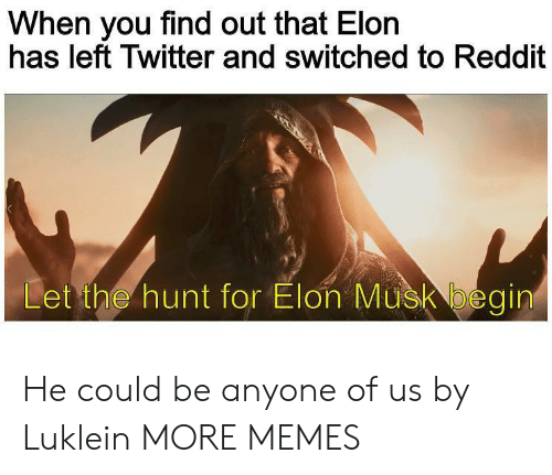 Hunt: When you find out that Elon  has left Twitter and switched to Reddit  Let the hunt for Elon Musk begin He could be anyone of us by Luklein MORE MEMES
