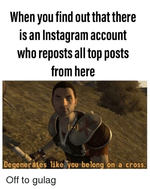 Reposts: When you find out that there  is an Instagram account  who reposts all top posts  from here  Degenerates like. you belong on a cross Off to gulag