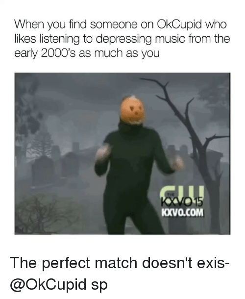Funny, Memes, and Music: When you find someone on OkCupid who  likes listening to depressing music from the  early 2000's as much as you  01  KXVa.cOM The perfect match doesn't exis- @OkCupid sp