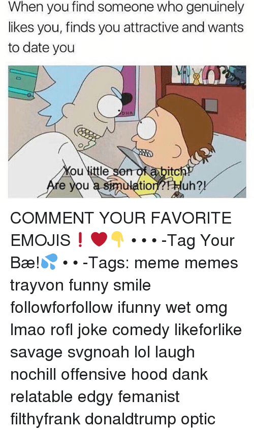 Dank, Funny, and Lmao: When you find someone who genuinely  likes you, finds you attractive and wants  to date you  HA  ou little son  e you  som  smulatiornHuh?  itc  tion?FHuh?! COMMENT YOUR FAVORITE EMOJIS❗️❤️👇 • • • -Tag Your Bæ!💦 • • -Tags: meme memes trayvon funny smile followforfollow ifunny wet omg lmao rofl joke comedy likeforlike savage svgnoah lol laugh nochill offensive hood dank relatable edgy femanist filthyfrank donaldtrump optic