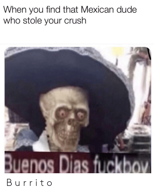 Crush, Dude, and Dank Memes: When you find that Mexican dude  who stole your crush  Buenos Dias fuckbov B u r r i t o