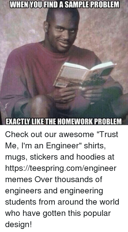"World, Homework, and Engineering: WHEN YOU FINDA SAMPLE PROBLEM  EXACTLY LIKE THE HOMEWORK PROBLEM Check out our awesome ""Trust Me, I'm an Engineer"" shirts, mugs, stickers and hoodies at https://teespring.com/engineermemes  Over thousands of engineers and engineering students from around the world who have gotten this popular design!"