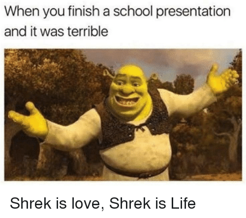 shrek is love shrek is life: When you finish a school presentation  and it was terrible Shrek is love, Shrek is Life