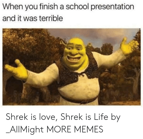 shrek is love shrek is life: When you finish a school presentation  and it was terrible Shrek is love, Shrek is Life by _AllMight MORE MEMES