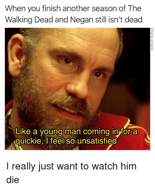 negan: When you finish another season of The  Walking Dead and Negan still isn't dead  Like a young man coming in for a  quickie, l feel so unsatisfied  0 I really just want to watch him die
