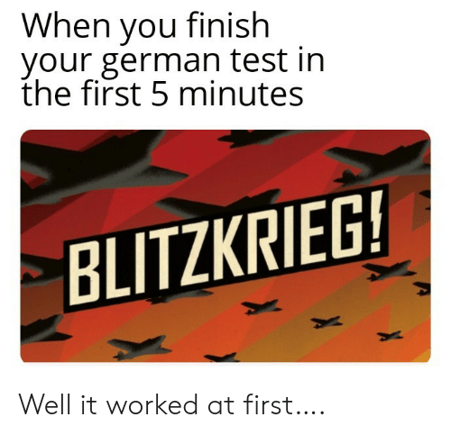 Test, German, and First: When you finish  your german test in  the first 5 minutes  BLITZKRIEG! Well it worked at first….