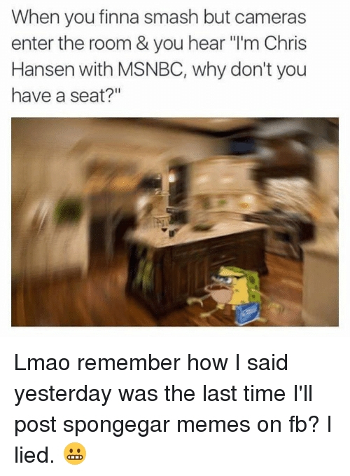 """Why Dont You Have A Seat: When you finna smash but cameras  enter the room & you hear """"l'm Chris  Hansen with MSNBC, why don't you  have a seat?"""" Lmao remember how I said yesterday was the last time I'll post spongegar memes on fb? I lied. 😬"""