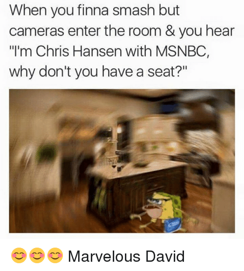 """Why Dont You Have A Seat: When you finna smash but  cameras enter the room & you hear  """"I'm Chris Hansen with MSNBC,  why don't you have a seat?"""" 😊😊😊 Marvelous David"""