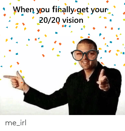 Vision, Irl, and Me IRL: When you firally-get your  20/20 vision me_irl