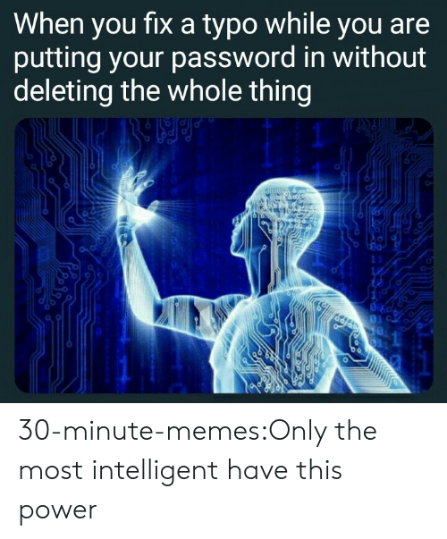 Memes, Tumblr, and Blog: When you fixa typo while you are  putting your password in without  deleting the whole thing  11  1 30-minute-memes:Only the most intelligent have this power