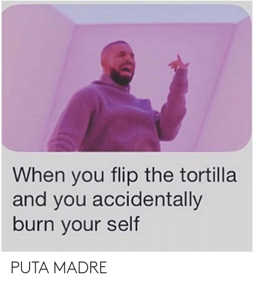 self: When you flip the tortilla  and you accidentally  burn your self PUTA MADRE