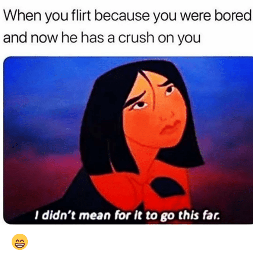 Bored, Crush, and Funny: When you flirt because you were bored  and now he has a crush on you  I didn't mean for it to go this far. 😁