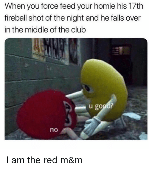Club, Homie, and Fireball: When you force feed your homie his 17th  fireball shot of the night and he falls over  in the middle of the club  u good?  no I am the red m&m