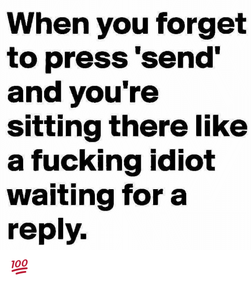 Idioticness: When you forget  to press 'send'  and you're  sitting there like  a fucking idiot  waiting for a  reply. 💯