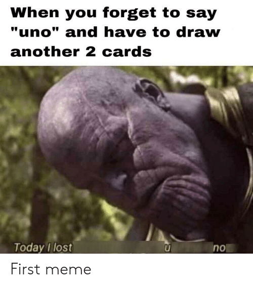 """Meme, Uno, and Lost: When you forget to say  """"uno"""" and have to draw  another 2 cards  Today I lost  no First meme"""