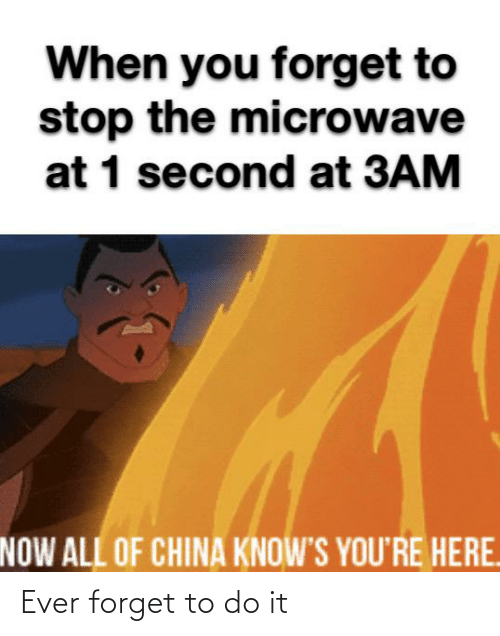 Now All Of China Knows Youre Here: When you forget to  stop the microwave  at 1 second at 3AM  NOW ALL OF CHINA KNOW'S YOU'RE HERE. Ever forget to do it