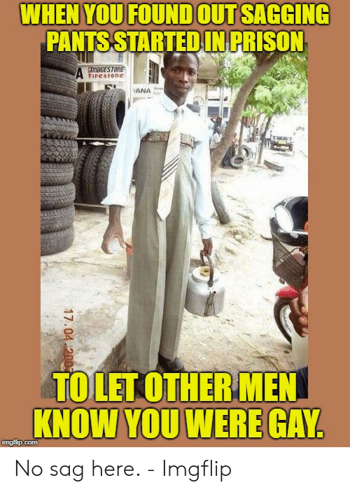 Saggy Pants Meme: WHEN YOU FOUND OUT SAGGING  PANTS STARTED IN PRISON  Firestone  TOLETOTHERMEN  KNOW YOU WERE GAY  imgfip.com No sag here. - Imgflip