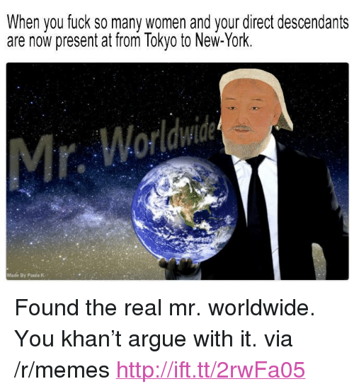 "mr worldwide: When you fuck so many women and your direct descendants  are now present at from Tokyo to New-York.  Made By Paula K <p>Found the real mr. worldwide. You khan&rsquo;t argue with it. via /r/memes <a href=""http://ift.tt/2rwFa05"">http://ift.tt/2rwFa05</a></p>"