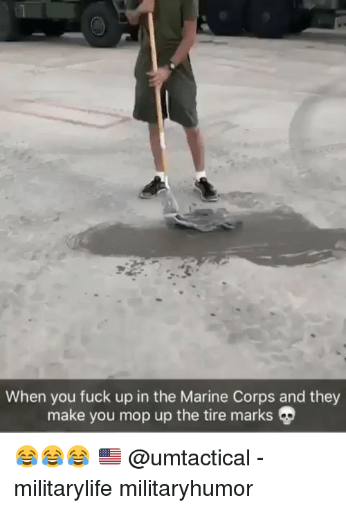 Memes, Fuck, and 🤖: When you fuck up in the Marine Corps and they  make you mop up the tire marks 😂😂😂 🇺🇸 @umtactical - militarylife militaryhumor