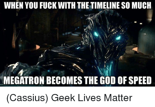 Memes, 🤖, and Speed: WHEN YOU FUCK WITH THE TIMELINE SO MUCH  MEGATRON BECOMES THE GOD OF SPEED (Cassius) Geek Lives Matter