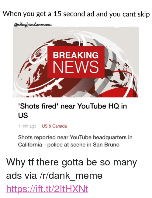 """Dank, Meme, and News: When you get a 15 second ad and you cant skip  Qallmyfriendsarememes  BREAKING  NEWS  Shots fired' near YouTube HQ in  US  1 min ago 