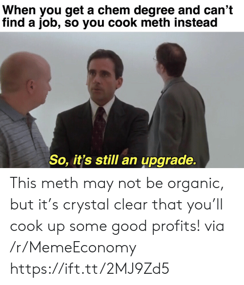 organic: When you get a chem degree and can't  find a job, so you cook meth instead  So, it's still an upgrade. This meth may not be organic, but it's crystal clear that you'll cook up some good profits! via /r/MemeEconomy https://ift.tt/2MJ9Zd5