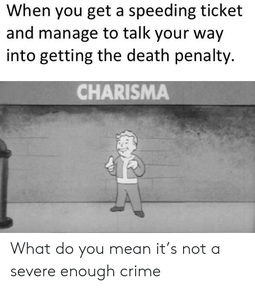 Crime, Death, and Mean: When you get a speeding ticket  and manage to talk your way  into getting the death penalty.  CHARISMA What do you mean it's not a severe enough crime