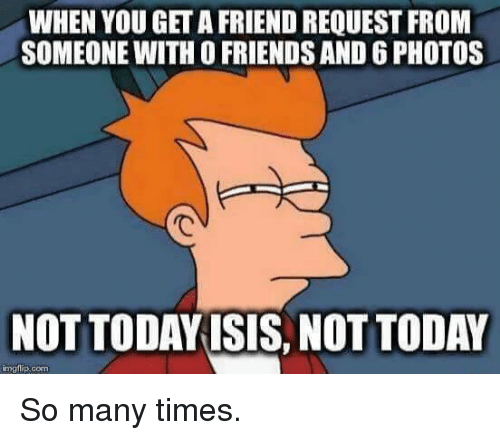 Img Flip: WHEN YOU GET AFRIEND REQUEST FROM  SOMEONE WITH O FRIENDS AND 6 PHOTOS  NOT TODAYISIS NOT TODAY  img flip com So many times.