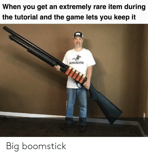 tutorial: When you get an extremely rare item during  the tutorial and the game lets you keep it  NCHETEA Big boomstick
