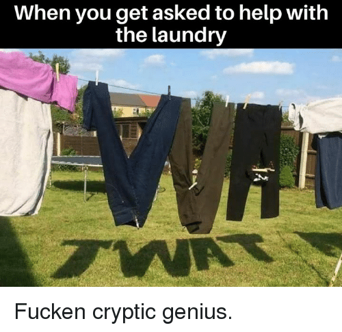 Cryptic: When you get asked to help with  the laundry Fucken cryptic genius.
