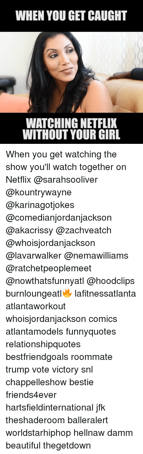 Trump Vote: WHEN YOU GET CAUGHT  WATCHING NETFLIX  WITHOUT YOUR GIRL When you get watching the show you'll watch together on Netflix @sarahsooliver @kountrywayne @karinagotjokes @comedianjordanjackson @akacrissy @zachveatch @whoisjordanjackson @lavarwalker @nemawilliams @ratchetpeoplemeet @nowthatsfunnyatl @hoodclips burnloungeatl🔥 lafitnessatlanta atlantaworkout whoisjordanjackson comics atlantamodels funnyquotes relationshipquotes bestfriendgoals roommate trump vote victory snl chappelleshow bestie friends4ever hartsfieldinternational jfk theshaderoom balleralert worldstarhiphop hellnaw damm beautiful thegetdown