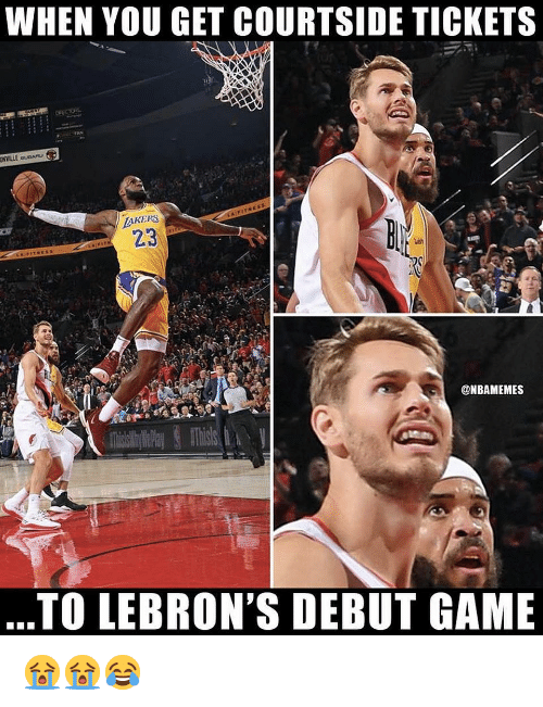 Nba, Game, and You: WHEN YOU GET COURTSIDE TICKETS  EAKERS  23  @NBAMEMES  TO LEBRON'S DEBUT GAME 😭😭😂