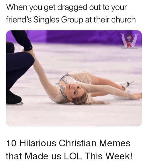 Dragged: When you get dragged out to your  friend's Singles Group at their church  memesforjesus.conm 10 Hilarious Christian Memes that Made us LOL This Week!