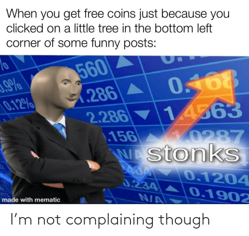 complaining: When you get free coins just because you  clicked on a little tree in the bottom left  corner of some funny posts:  560  0.168  (286A  2.286 14563  156  WAstonkS  0.12%  10287  0.1204  666  0.234  0.1902  N/A  made with mematic I'm not complaining though
