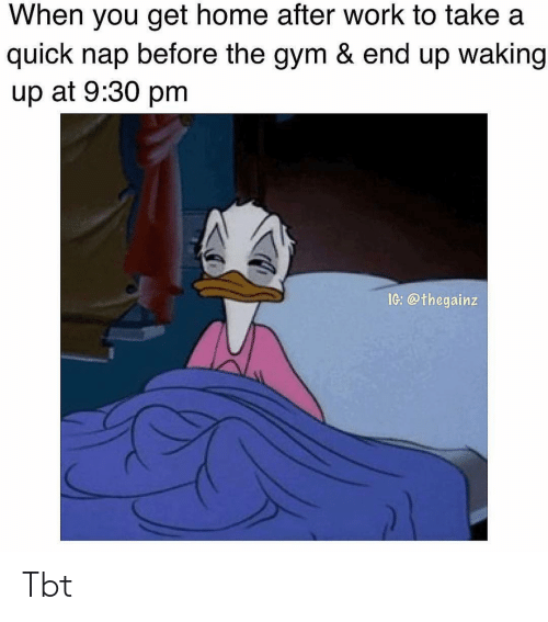 Gym, Memes, and Tbt: When you get home after work to take a  quick nap before the gym & end up waking  up at 9:30 pm  IG: @thegainz Tbt